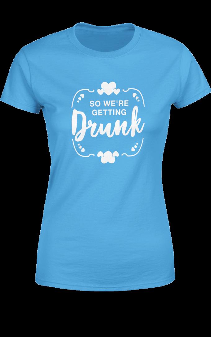 Тениска за Моминско Парти - So we're getting Drunk